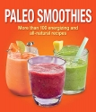Paleo Smoothies: More than 100 Energizing and All Natural Recipes