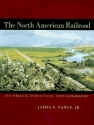 The North American Railroad: Its Origin, Evolution, and Geography (Creating the North American Landscape)