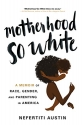 Motherhood So White: A Memoir of Race, Gender, and Parenting in America
