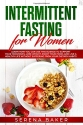 Intermittent Fasting for Women: Learn How You Can Use This Science to Support Your Hormones, Lose Weight, Enjoy Your Food, and Live a Healthy Life ... Habits (Healthy Lifestyle by Serena Baker)